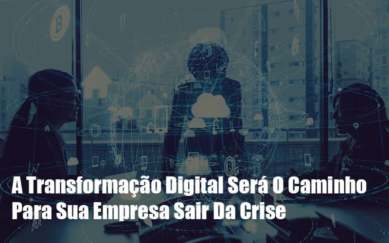 a-transformacao-digital-sera-o-caminho-para-sua-empresa-sair-da-crise