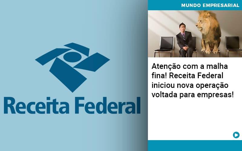 Atencao Com A Malha Fina Receita Federal Iniciou Nova Operacao Voltada Para Empresas 1 (2) - Prone Contabilidade