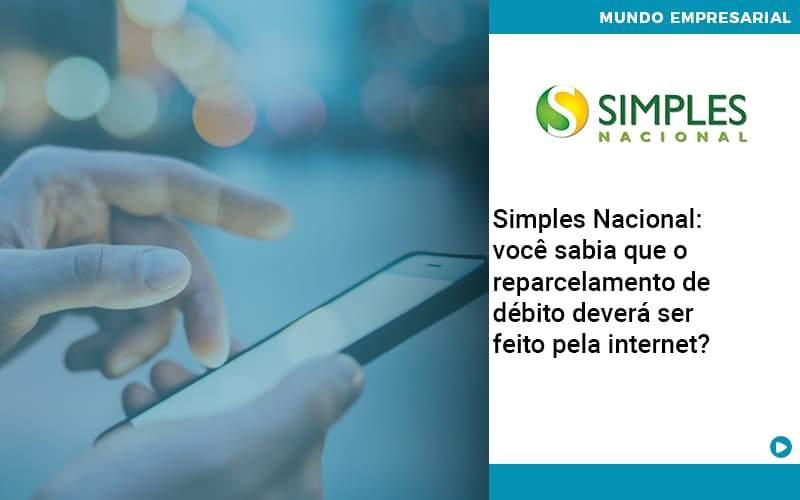 Simples Nacional Voce Sabia Que O Reparcelamento De Debito Devera Ser Feito Pela Internet - Quero montar uma empresa
