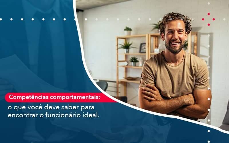 Competencias Comportamntais O Que Voce Deve Saber Para Encontrar O Funcionario Ideal - Quero montar uma empresa