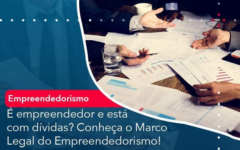E Empreendedor E Esta Com Dividas Conheca O Marco Legal Do Empreendedorismo - Quero montar uma empresa