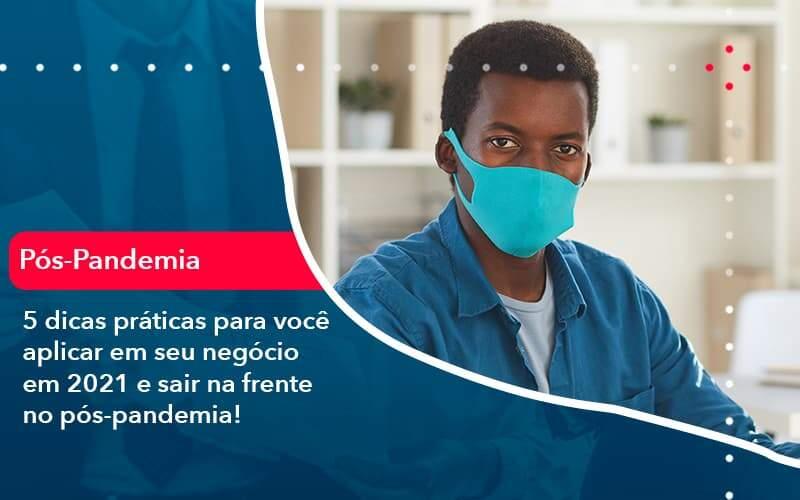5 Dicas Práticas Para Você Aplicar Em Seu Negócio Em 2021 E Sair Na Frente No Pós Pandemia (1) - Quero montar uma empresa
