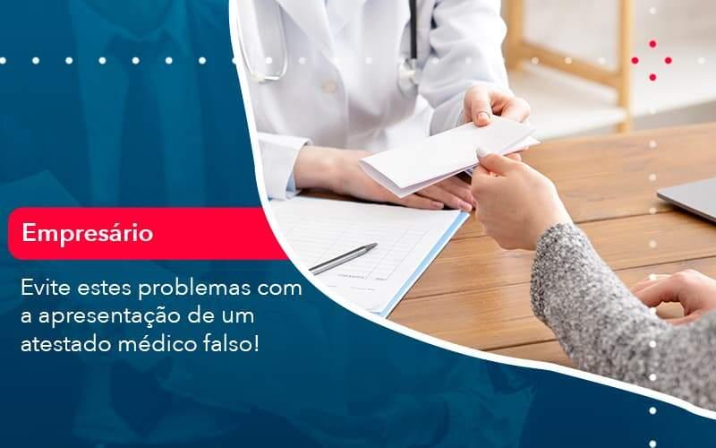 Evite Estes Problemas Com A Apresentacao De Um Atestado Medico Falso (1) - Quero montar uma empresa