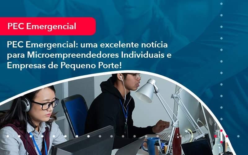 Pec Emergencial Uma Excelente Noticia Para Microempreendedores Individuais E Empresas De Pequeno Porte (1) - Quero montar uma empresa
