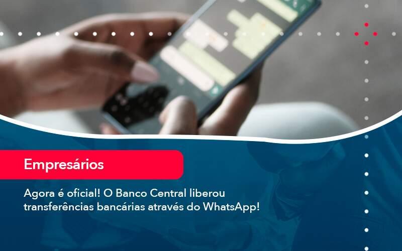 Agora E Oficial O Banco Central Liberou Transferencias Bancarias Atraves Do Whatsapp - Quero montar uma empresa