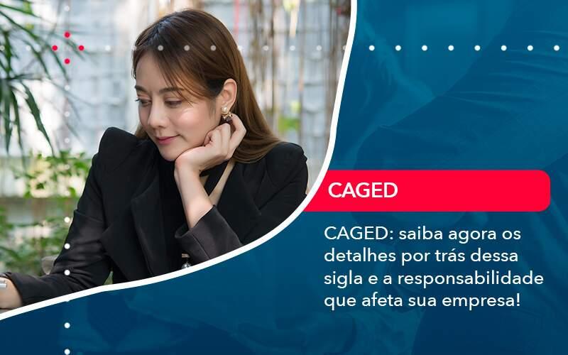 Caged Saiba Agora Os Detalhes Por Tras Dessa Sigla E A Responsabilidade Que Afeta Sua Empresa - Quero montar uma empresa