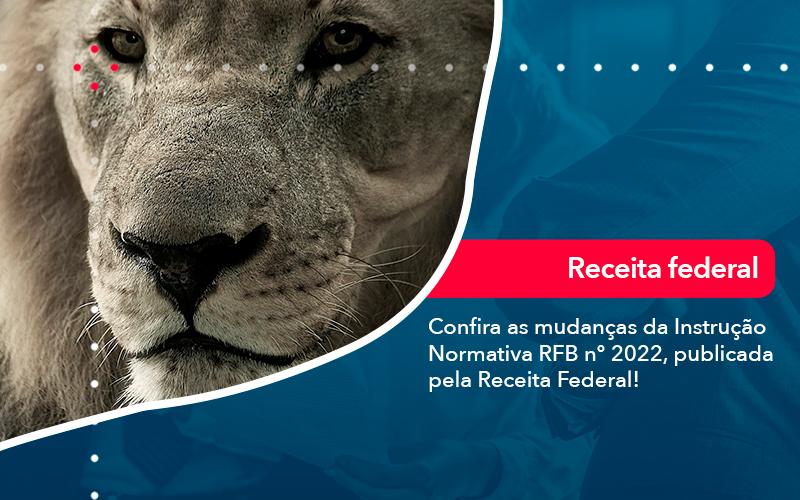 Confira As Mudancas Da Instrucao Normativa Rfb N 2022 Publicada Pela Receita Federal - Prone Contabilidade